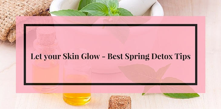 Let your Skin Glow – Best Spring Detox Tips