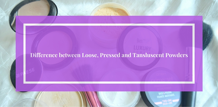 Difference between Loose, Pressed and Tansluscent Powders