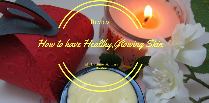 How to have Healthy Glowing Skin- My Skincare Routine